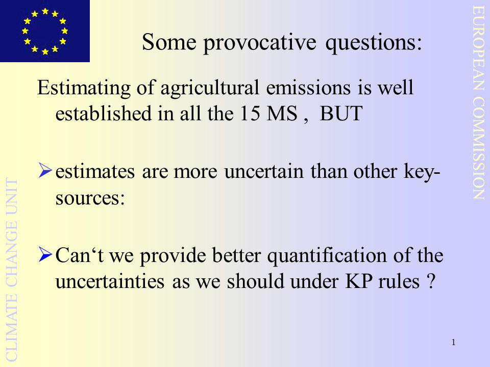 1 EUROPEAN COMMISSION CLIMATE CHANGE UNIT Some provocative questions: Estimating of agricultural emissions is well established in all the 15 MS, BUT  estimates are more uncertain than other key- sources:  Can't we provide better quantification of the uncertainties as we should under KP rules