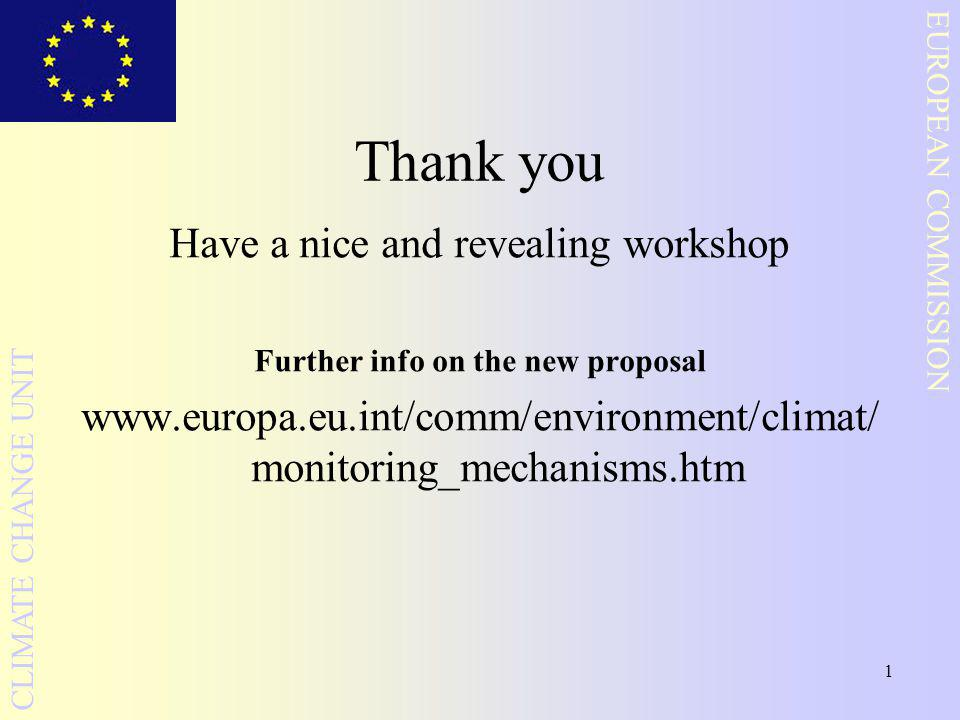 1 EUROPEAN COMMISSION CLIMATE CHANGE UNIT Thank you Have a nice and revealing workshop Further info on the new proposal www.europa.eu.int/comm/environment/climat/ monitoring_mechanisms.htm