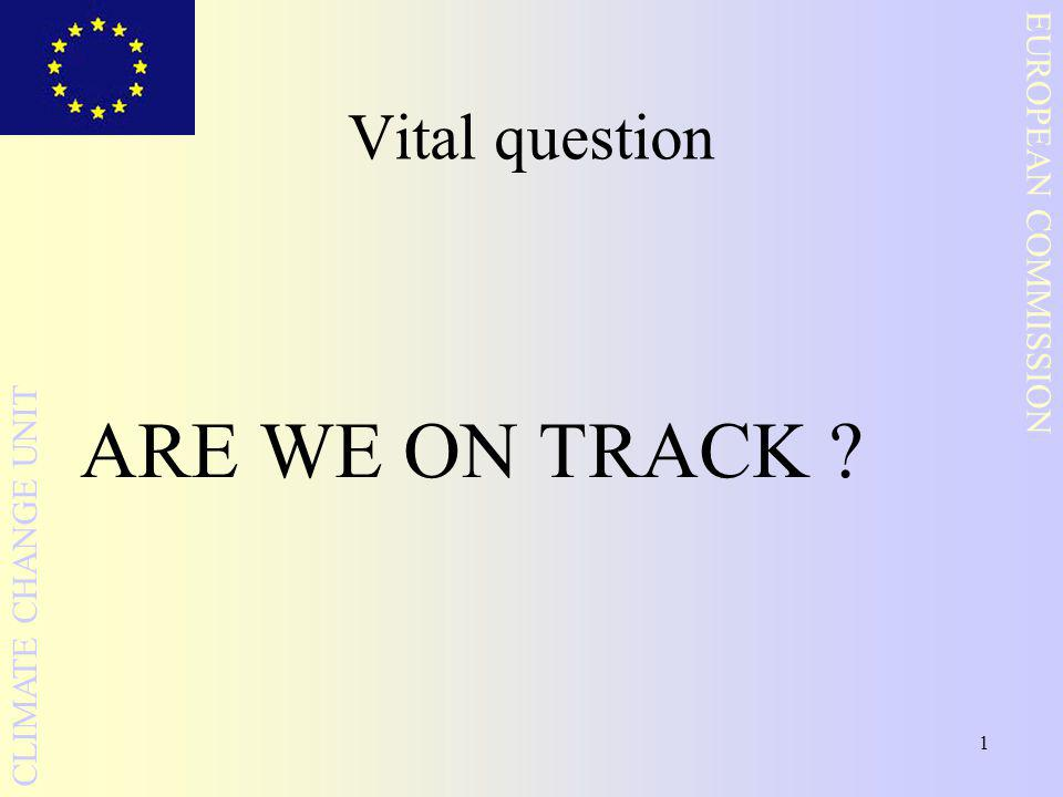1 EUROPEAN COMMISSION CLIMATE CHANGE UNIT Vital question ARE WE ON TRACK
