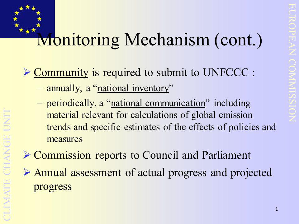 1 EUROPEAN COMMISSION CLIMATE CHANGE UNIT Monitoring Mechanism (cont.)  Community is required to submit to UNFCCC : –annually, a national inventory –periodically, a national communication including material relevant for calculations of global emission trends and specific estimates of the effects of policies and measures  Commission reports to Council and Parliament  Annual assessment of actual progress and projected progress