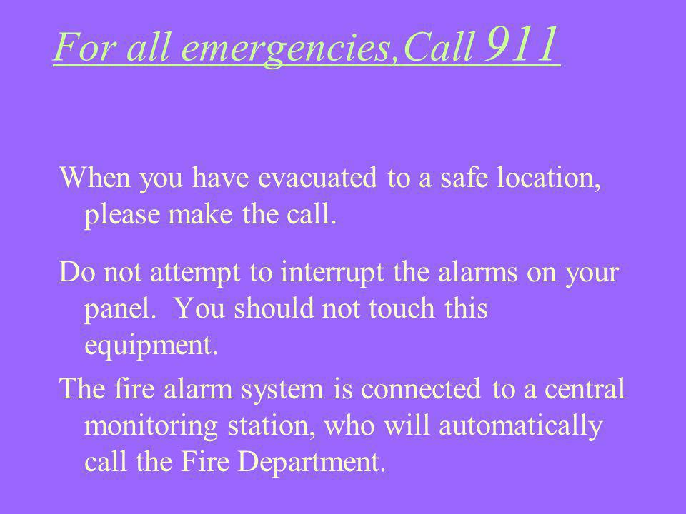 For all emergencies,Call 911 When you have evacuated to a safe location, please make the call. Do not attempt to interrupt the alarms on your panel. Y
