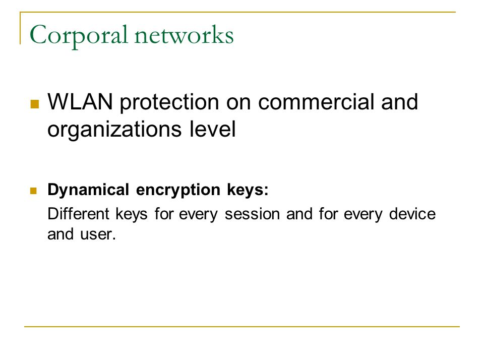Corporal networks WLAN protection on commercial and organizations level Dynamical encryption keys: Different keys for every session and for every device and user.