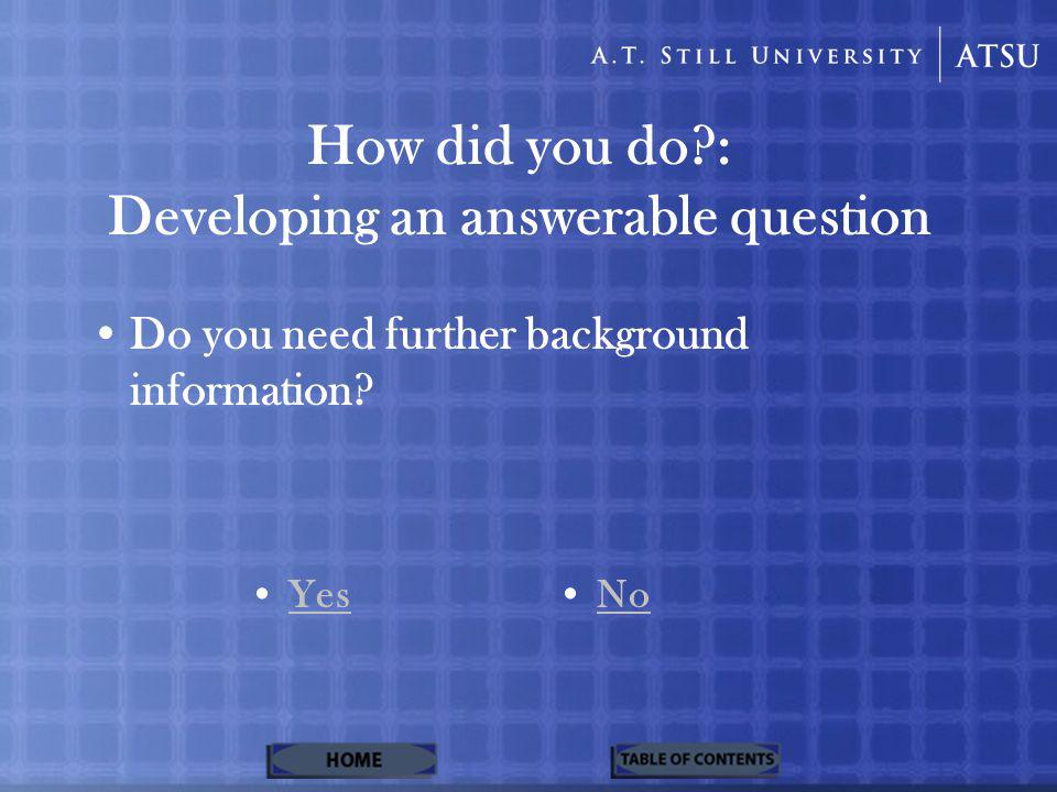 How did you do?: Developing an answerable question Do you need further background information? Yes No