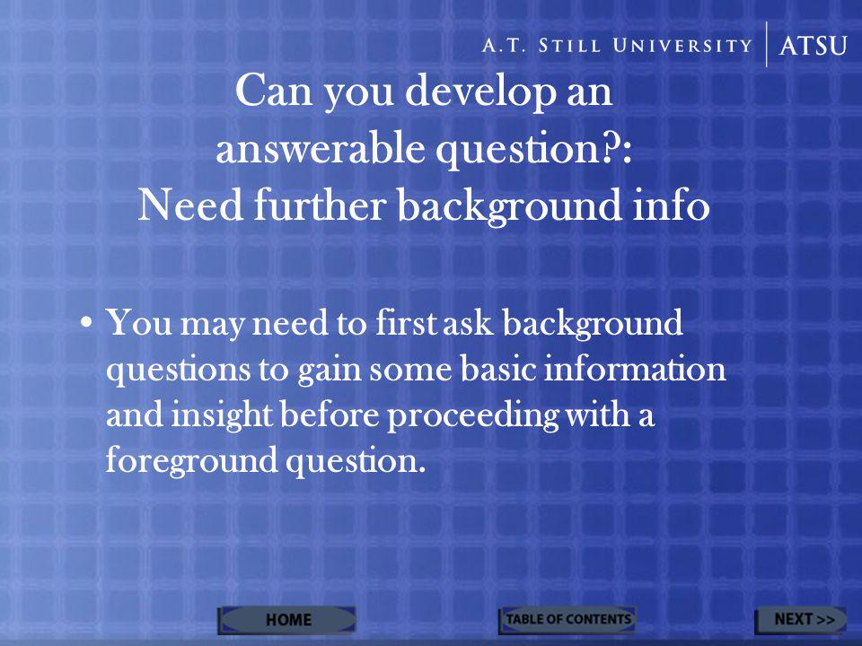 Can you develop an answerable question : Need further background info You may need to first ask background questions to gain some basic information and insight before proceeding with a foreground question.