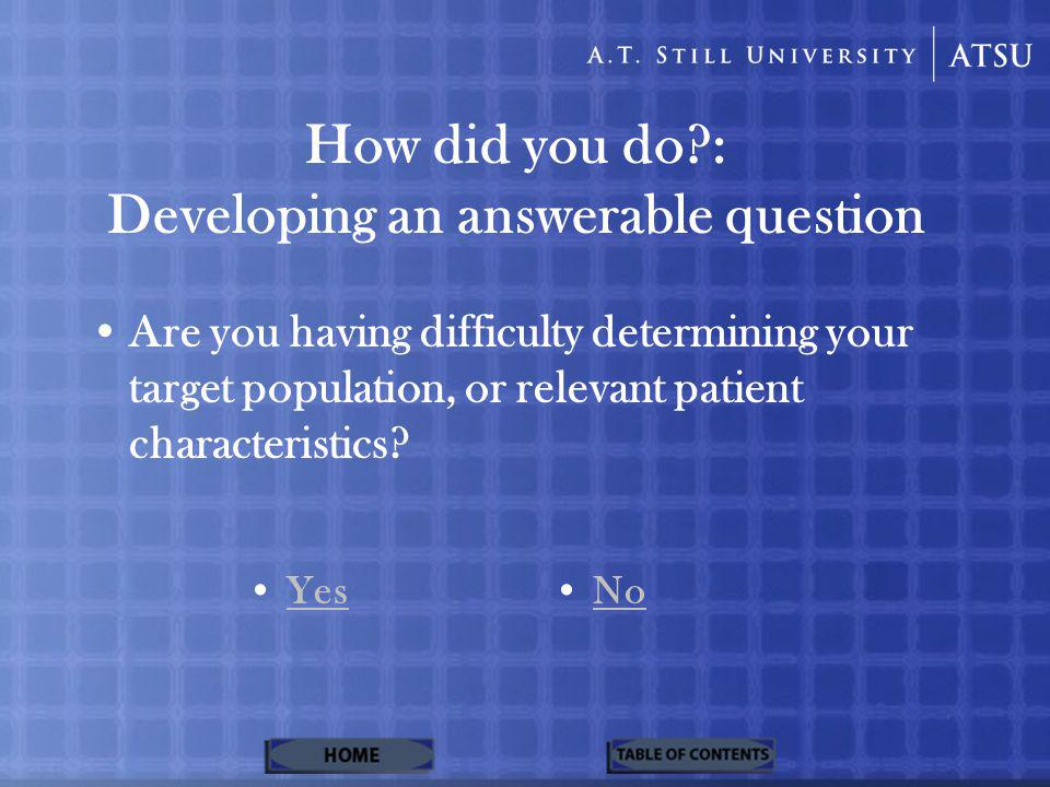 How did you do?: Developing an answerable question Are you having difficulty determining your target population, or relevant patient characteristics?