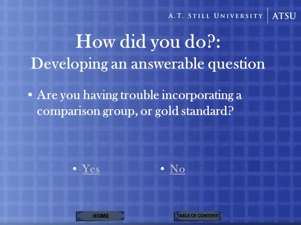 How did you do : Developing an answerable question Are you having trouble incorporating a comparison group, or gold standard.
