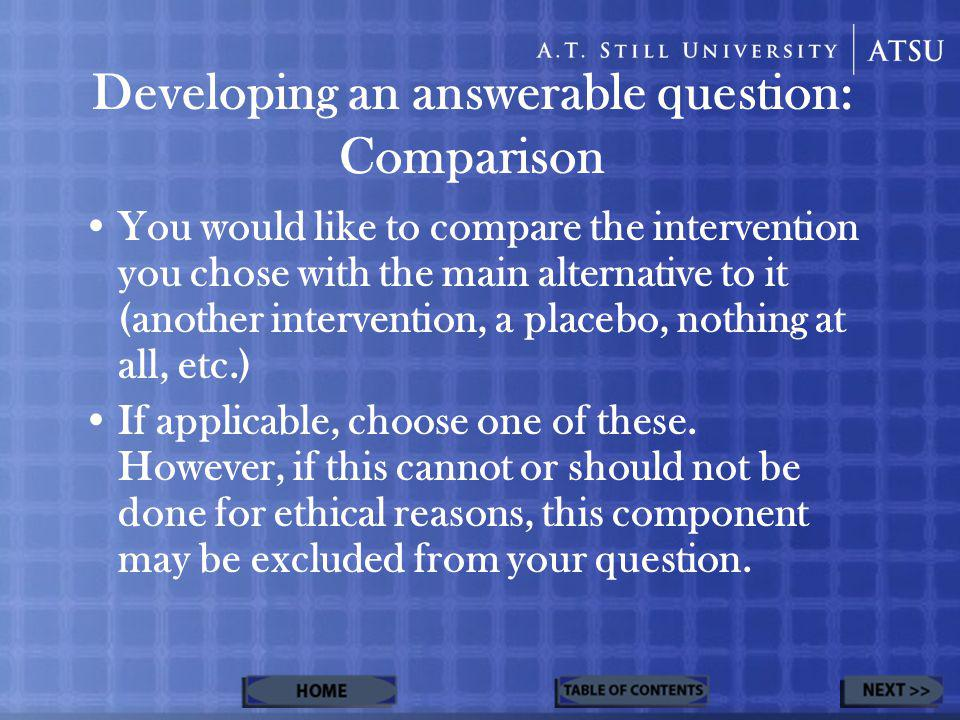 Developing an answerable question: Comparison You would like to compare the intervention you chose with the main alternative to it (another interventi