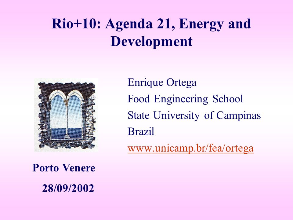 Rio+10: Agenda 21, Energy and Development Enrique Ortega Food Engineering School State University of Campinas Brazil www.unicamp.br/fea/ortega Porto Venere 28/09/2002