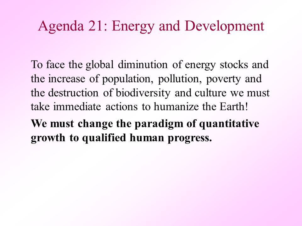 Agenda 21: Energy and Development To face the global diminution of energy stocks and the increase of population, pollution, poverty and the destruction of biodiversity and culture we must take immediate actions to humanize the Earth.