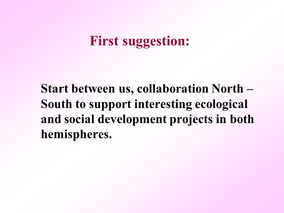 First suggestion: Start between us, collaboration North – South to support interesting ecological and social development projects in both hemispheres.