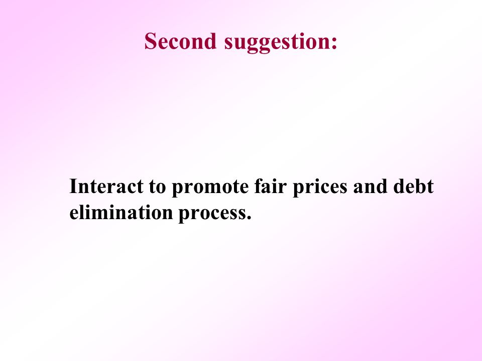 Second suggestion: Interact to promote fair prices and debt elimination process.