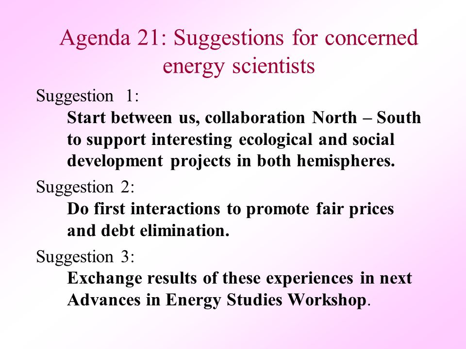 Agenda 21: Suggestions for concerned energy scientists Suggestion 1: Start between us, collaboration North – South to support interesting ecological and social development projects in both hemispheres.