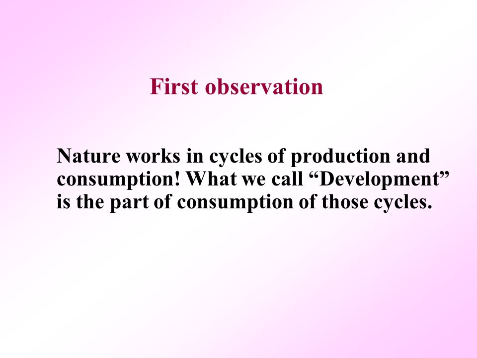 First observation Nature works in cycles of production and consumption.