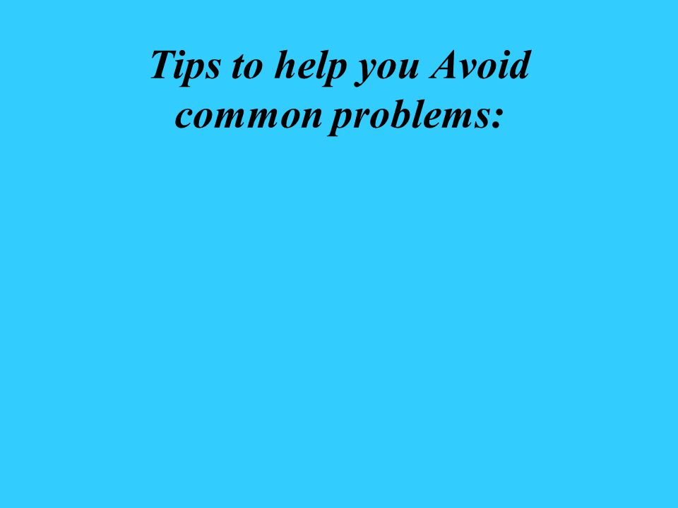 Tips to help you Avoid common problems: