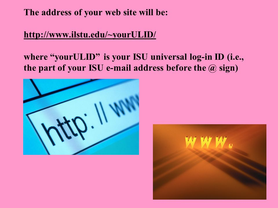 The address of your web site will be: http://www.ilstu.edu/~yourULID/ where yourULID is your ISU universal log-in ID (i.e., the part of your ISU e-mail address before the @ sign) http://www.ilstu.edu/~yourULID/