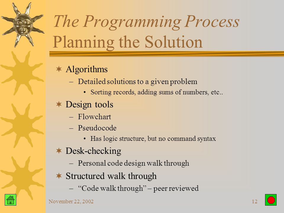 November 22, 200211 The Programming Process Defining the Problem  What is the input  What output do you expect  How do you get from the input to the output
