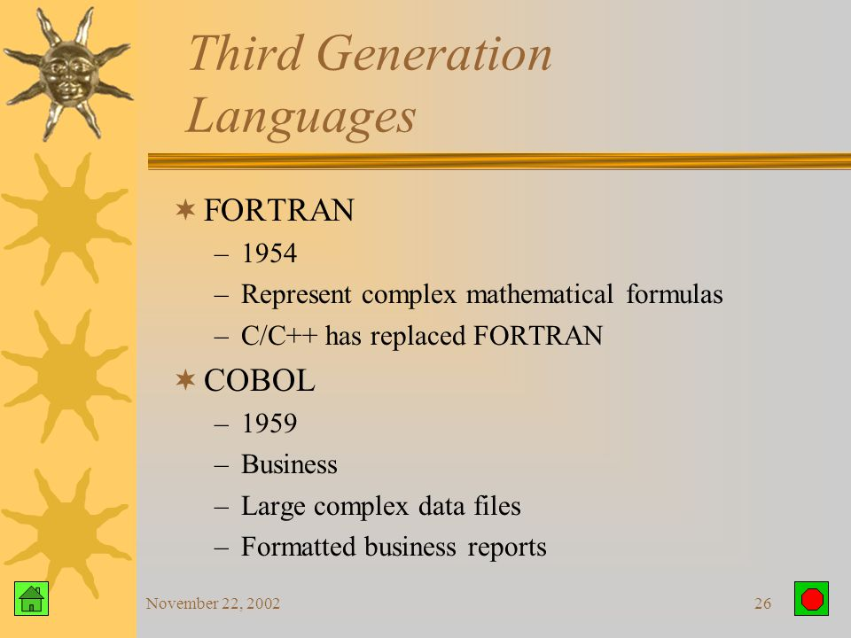 November 22, 200225 Third Generation Languages Traditional Programming  Describe data  Describe procedures or operations on that data  Data and procedures are separate