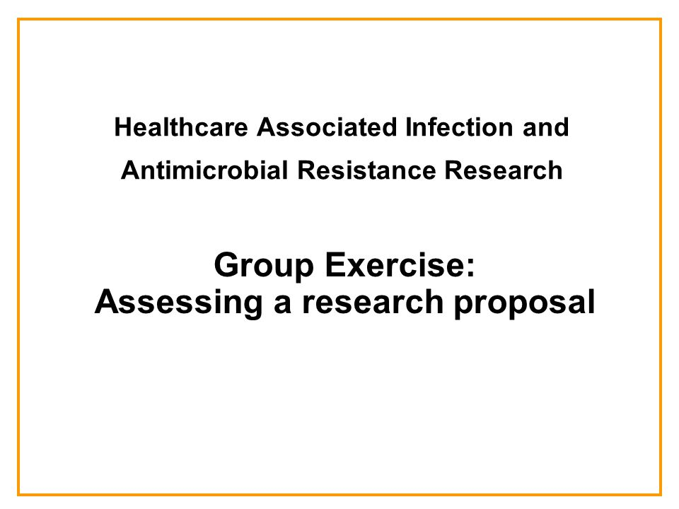 Healthcare Associated Infection and Antimicrobial Resistance Research Group Exercise: Assessing a research proposal