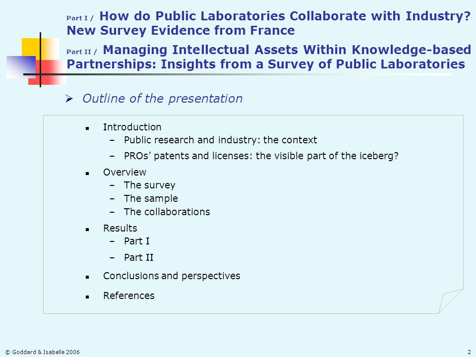 © Goddard & Isabelle 20062  Outline of the presentation Introduction –Public research and industry: the context Overview –The survey –The sample –The collaborations –Part II Conclusions and perspectives References –PROs' patents and licenses: the visible part of the iceberg.