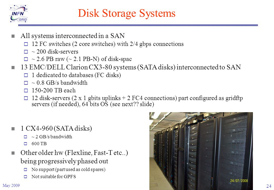 Disk Storage Systems May 2009 24 All systems interconnected in a SAN  12 FC switches (2 core switches) with 2/4 gbps connections  ~ 200 disk-servers  ~ 2.6 PB raw (~ 2.1 PB-N) of disk-spac 13 EMC/DELL Clarion CX3-80 systems (SATA disks) interconnected to SAN  1 dedicated to databases (FC disks)  ~ 0.8 GB/s bandwidth  150-200 TB each  12 disk-servers (2 x 1 gbits uplinks + 2 FC4 connections) part configured as gridftp servers (if needed), 64 bits OS (see next .