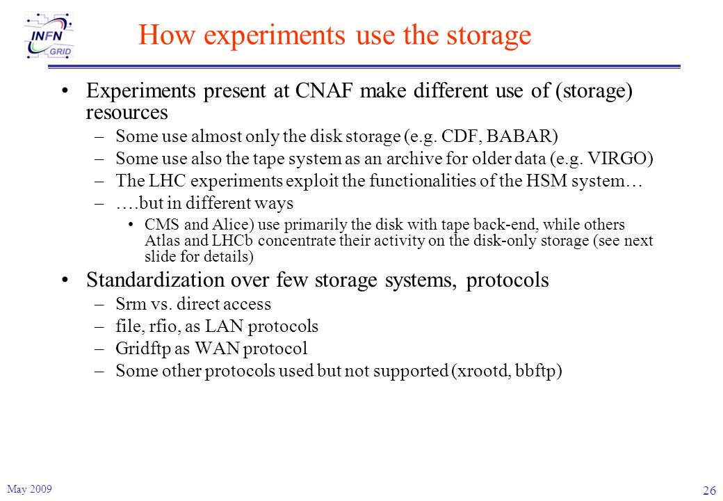 How experiments use the storage Experiments present at CNAF make different use of (storage) resources –Some use almost only the disk storage (e.g.