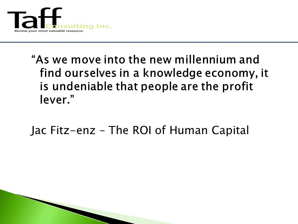 As we move into the new millennium and find ourselves in a knowledge economy, it is undeniable that people are the profit lever. Jac Fitz-enz – The ROI of Human Capital