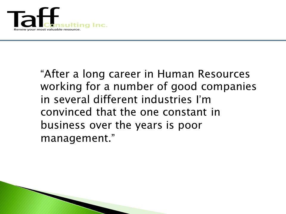 After a long career in Human Resources working for a number of good companies in several different industries I'm convinced that the one constant in business over the years is poor management.