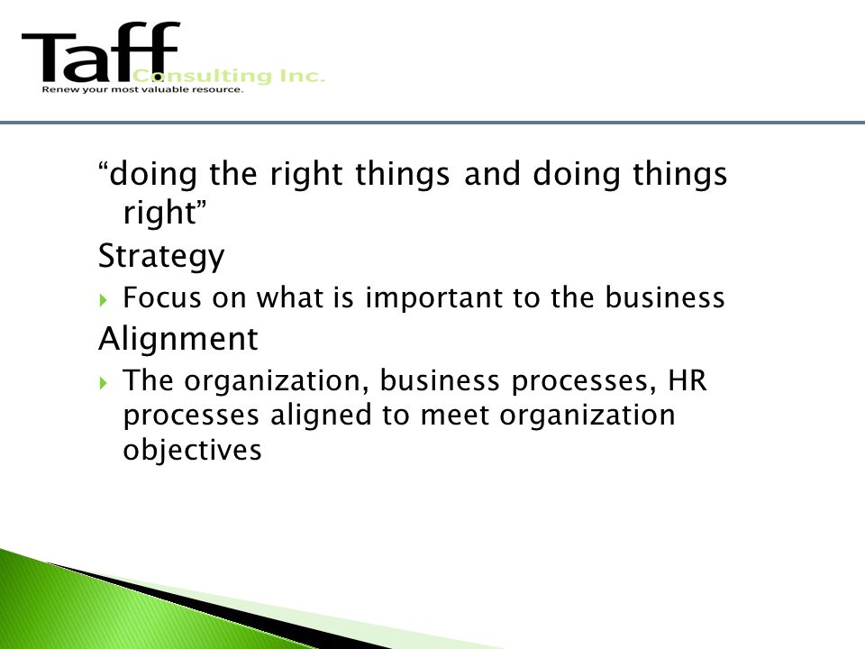 doing the right things and doing things right Strategy  Focus on what is important to the business Alignment  The organization, business processes, HR processes aligned to meet organization objectives