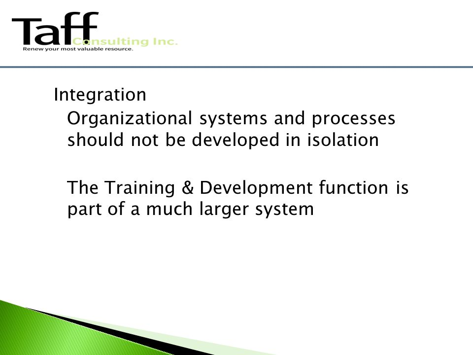Integration Organizational systems and processes should not be developed in isolation The Training & Development function is part of a much larger system