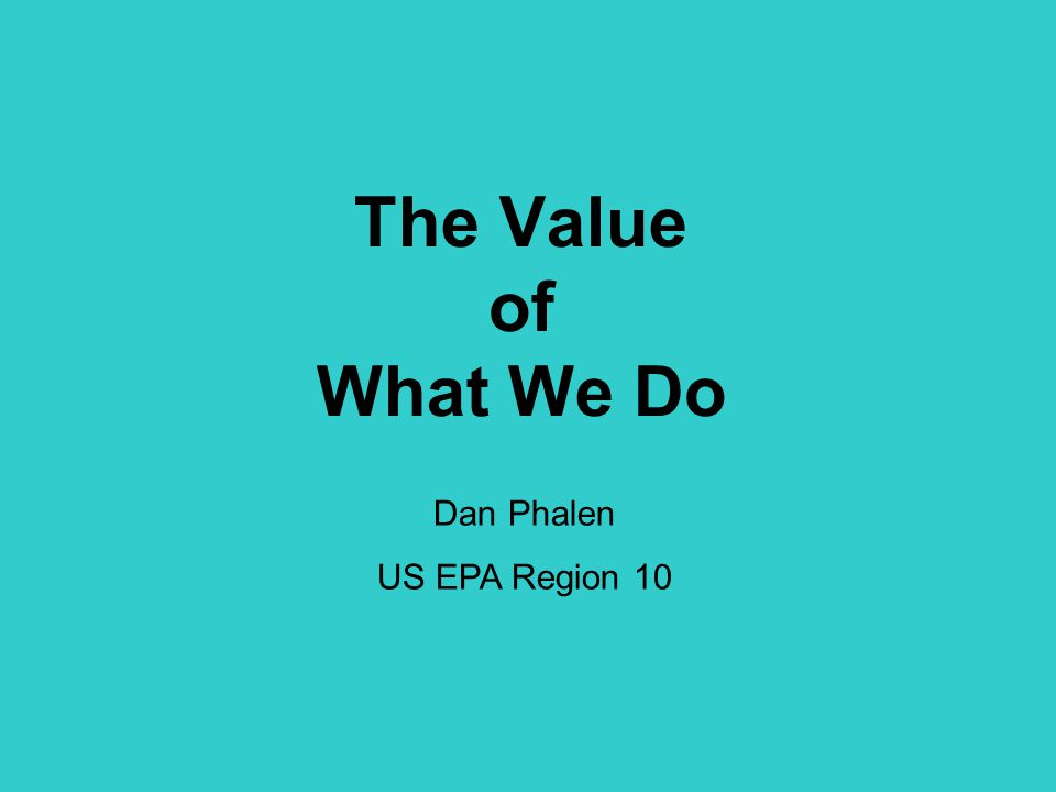 The Value of What We Do Dan Phalen US EPA Region 10