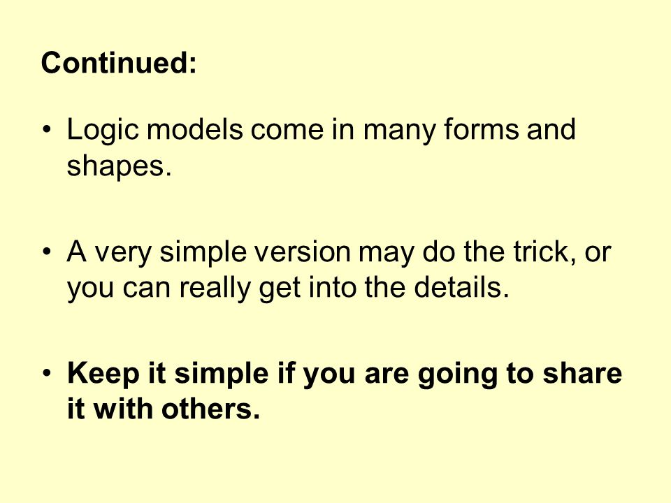 Continued: Logic models come in many forms and shapes. A very simple version may do the trick, or you can really get into the details. Keep it simple