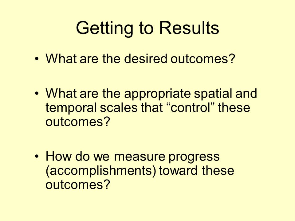 "Getting to Results What are the desired outcomes? What are the appropriate spatial and temporal scales that ""control"" these outcomes? How do we measur"