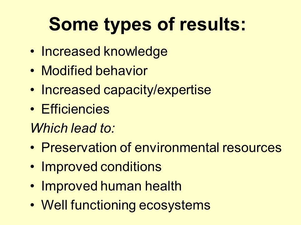 Some types of results: Increased knowledge Modified behavior Increased capacity/expertise Efficiencies Which lead to: Preservation of environmental re