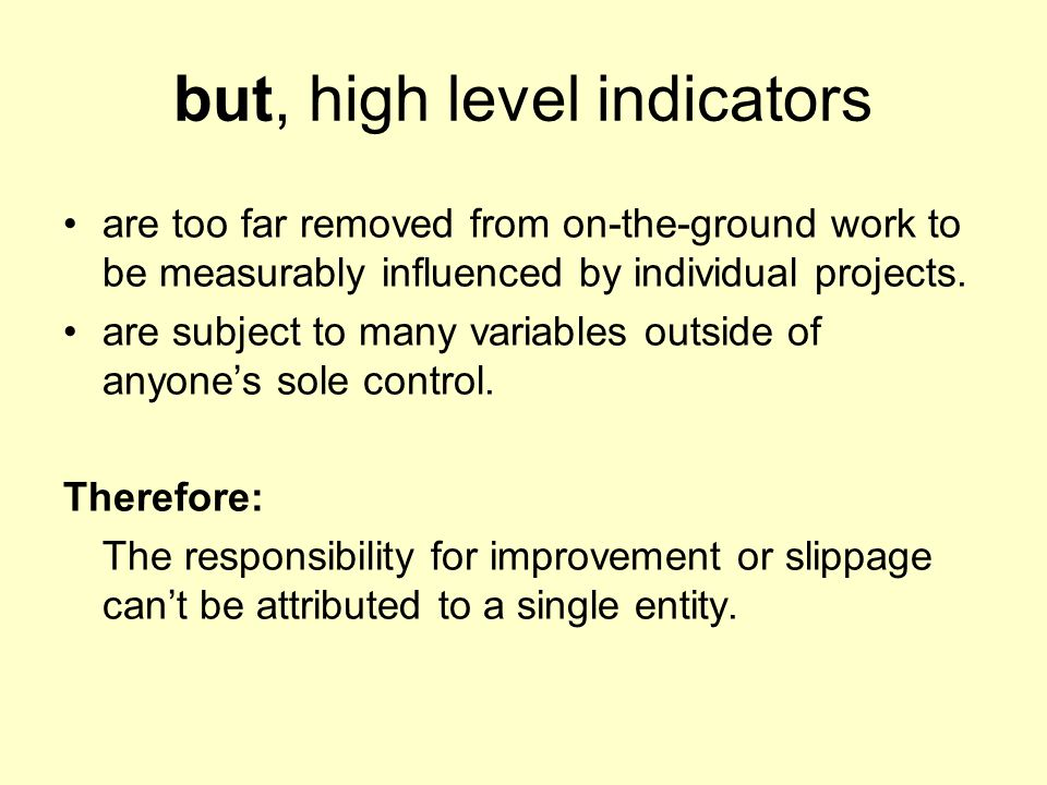 but, high level indicators are too far removed from on-the-ground work to be measurably influenced by individual projects. are subject to many variabl