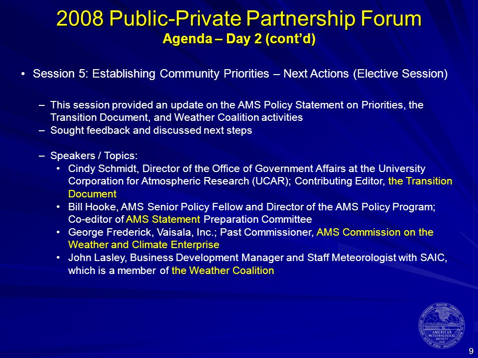 9 2008 Public-Private Partnership Forum Agenda – Day 2 (cont'd) Session 5: Establishing Community Priorities – Next Actions (Elective Session) –This session provided an update on the AMS Policy Statement on Priorities, the Transition Document, and Weather Coalition activities –Sought feedback and discussed next steps –Speakers / Topics: Cindy Schmidt, Director of the Office of Government Affairs at the University Corporation for Atmospheric Research (UCAR); Contributing Editor, the Transition Document Bill Hooke, AMS Senior Policy Fellow and Director of the AMS Policy Program; Co-editor of AMS Statement Preparation Committee George Frederick, Vaisala, Inc.; Past Commissioner, AMS Commission on the Weather and Climate Enterprise John Lasley, Business Development Manager and Staff Meteorologist with SAIC, which is a member of the Weather Coalition