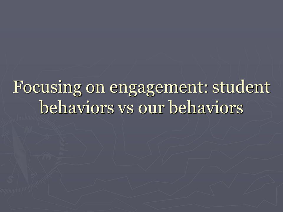 Focusing on engagement: student behaviors vs our behaviors