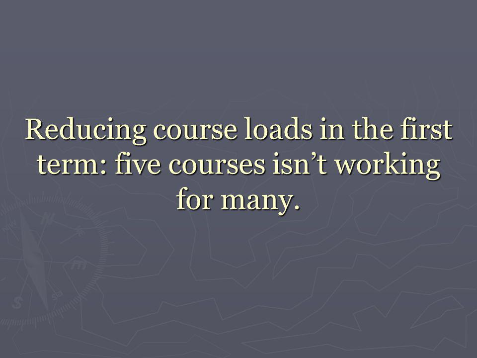 Reducing course loads in the first term: five courses isn't working for many.
