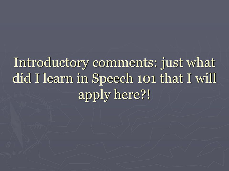 Introductory comments: just what did I learn in Speech 101 that I will apply here !
