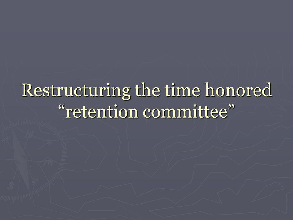 """Restructuring the time honored """"retention committee"""""""