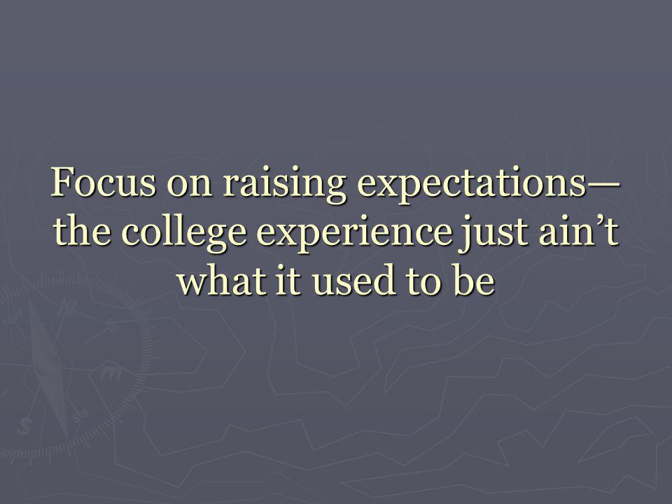 Focus on raising expectations— the college experience just ain't what it used to be
