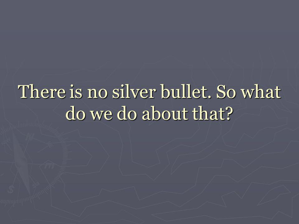 There is no silver bullet. So what do we do about that?