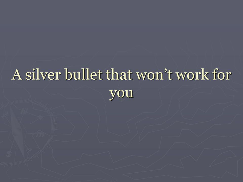 A silver bullet that won't work for you