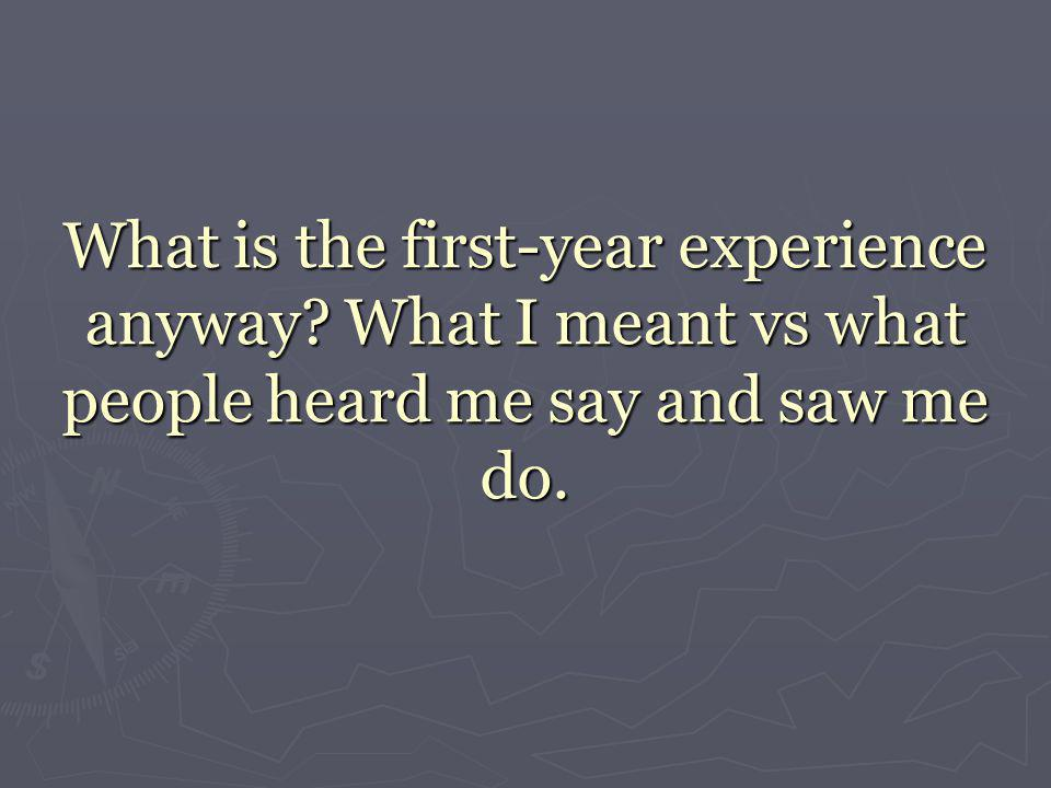 What is the first-year experience anyway What I meant vs what people heard me say and saw me do.
