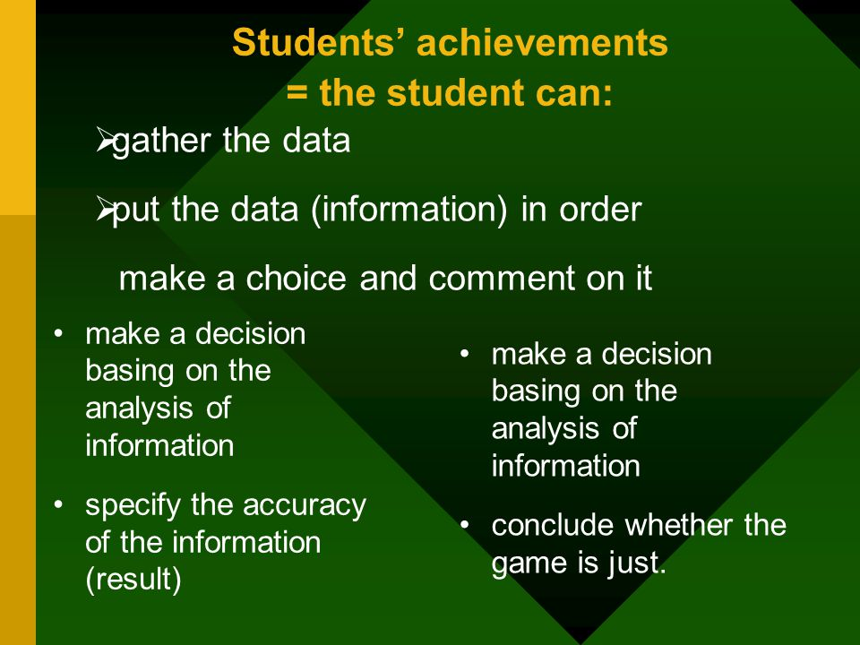 Students' achievements = the student can:  gather the data  put the data (information) in order make a choice and comment on it make a decision basing on the analysis of information specify the accuracy of the information (result) make a decision basing on the analysis of information conclude whether the game is just.