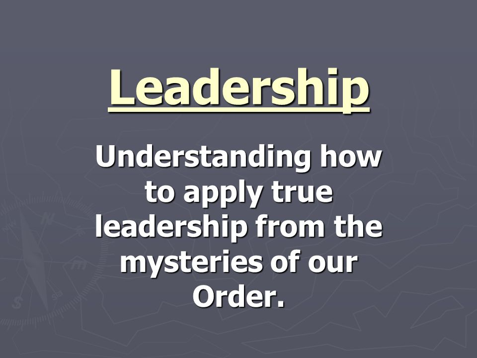 Leadership Understanding how to apply true leadership from the mysteries of our Order.