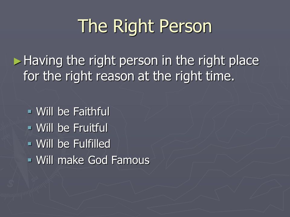 The Right Person ► Having the right person in the right place for the right reason at the right time.  Will be Faithful  Will be Fruitful  Will be