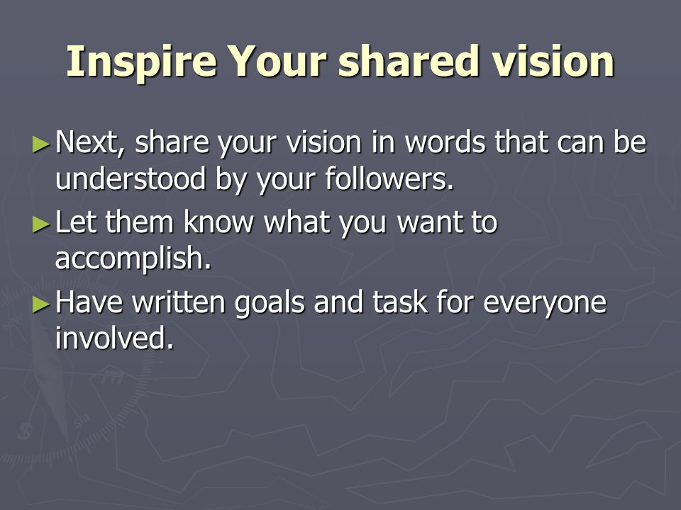 Inspire Your shared vision ► Next, share your vision in words that can be understood by your followers.
