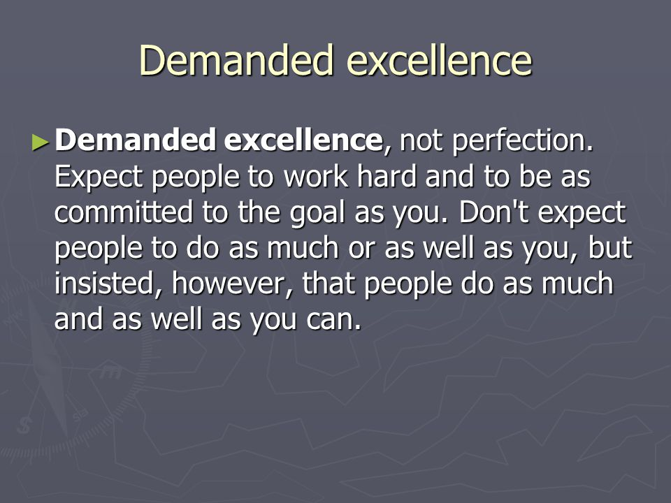 Demanded excellence ► Demanded excellence, not perfection. Expect people to work hard and to be as committed to the goal as you. Don't expect people t