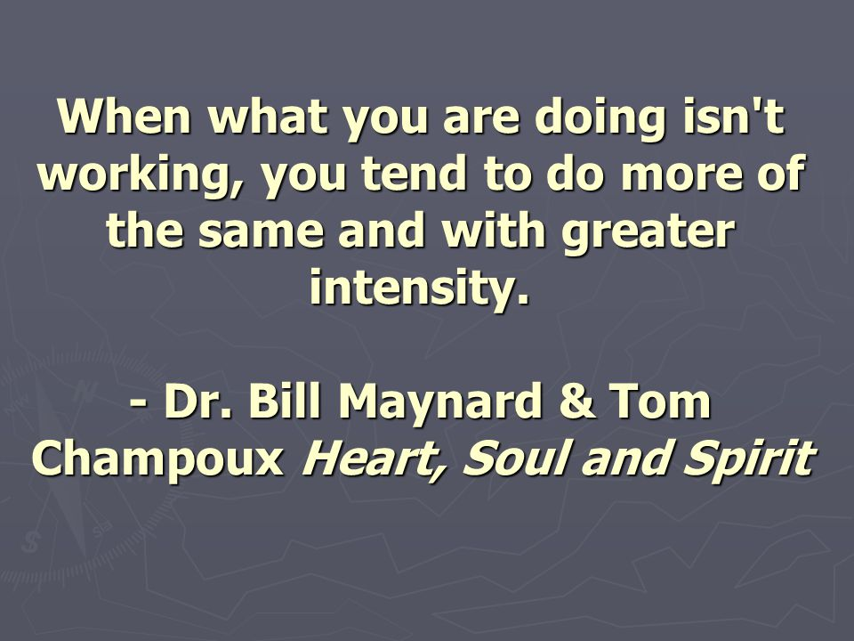 When what you are doing isn't working, you tend to do more of the same and with greater intensity. - Dr. Bill Maynard & Tom Champoux Heart, Soul and S