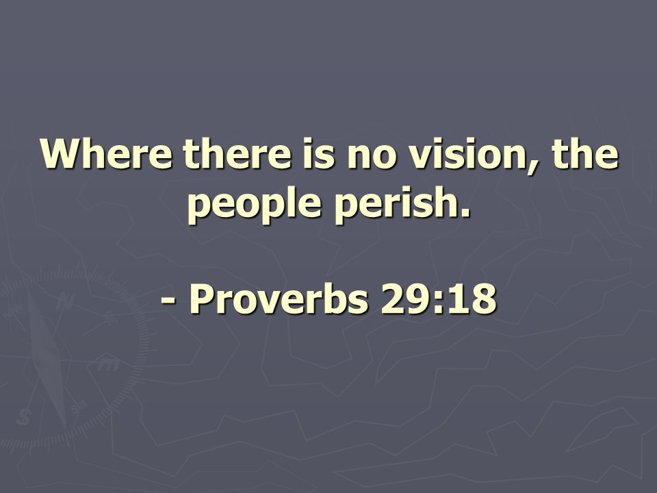 Where there is no vision, the people perish. - Proverbs 29:18